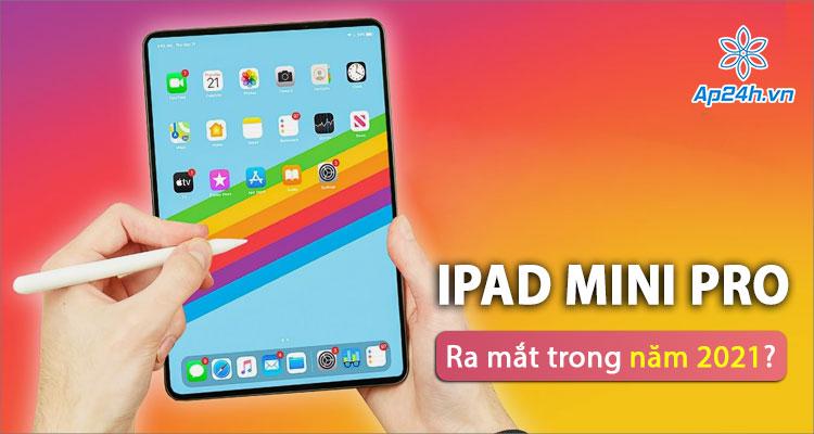 Apple dự định ra mắt iPad mini Pro vào năm 2021?