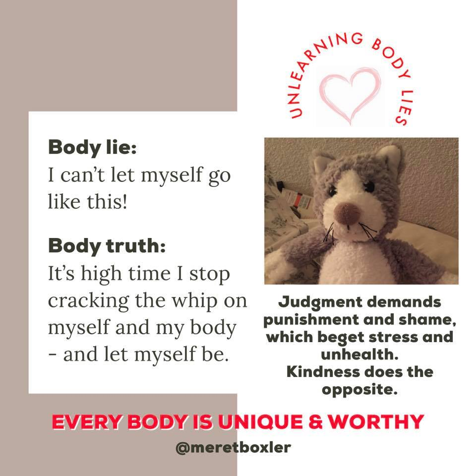 body image lie = I can't let myself go on like this; body image truth = it is high time I stop cracking the whip on myself and my body and let myself be