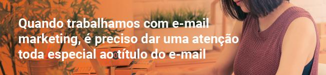 quando trabalhamos com e-mail marketing, é preciso dar uma atenção toda especial ao título do e-mail