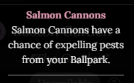 """An image of the description for Salmon Cannons. It states """"Salmon Cannons have a chance of expelling Pests from your Ballpark""""."""
