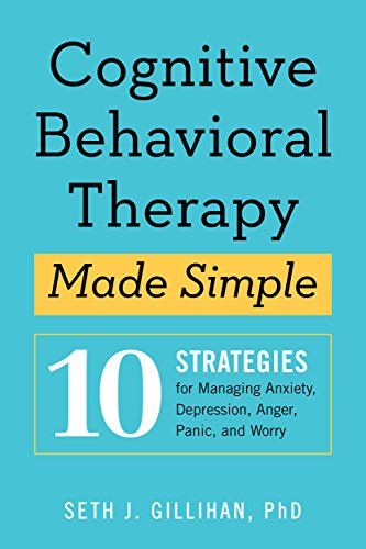 Cognitive Behavioral Therapy Made Simple: 10 Strategies for Managing Anxiety, Depression, Anger, Panic, and Worry by [Seth J Gillihan PhD]