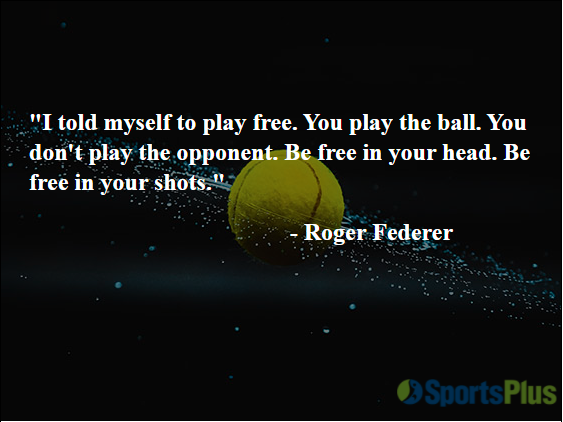 I told myself to play free. You play the ball. You don't play the opponent. Be free in your head. Be free in your shots.