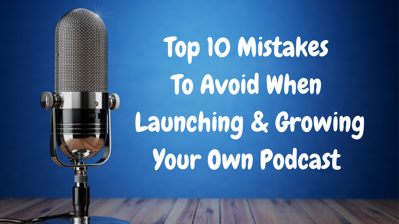 Top 10 mistakes to avoid when launching and growing a podcast