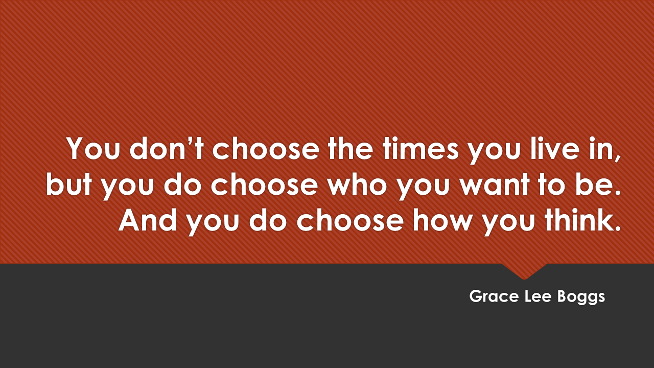 """You don't choose the times you live in,but you do choose who you want to be. And you do choose how you think."" - Grace Lee Boggs"