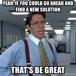 "Image with ""Yeah, if you could go ahead and find anew solution, that's be great"" text"