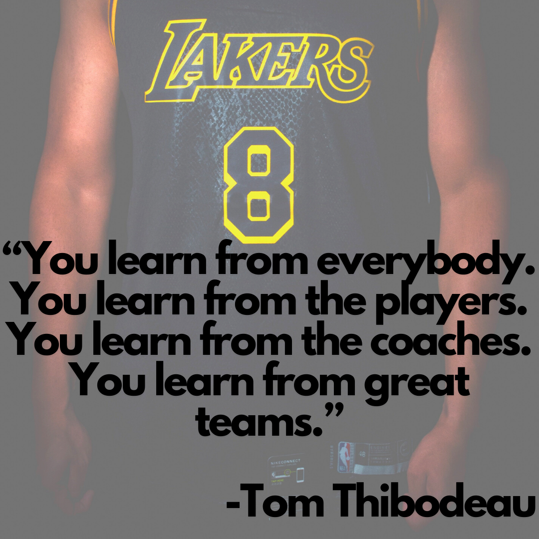 You learn from everybody. You learn from the players. You learn from the coaches. You learn from great teams -Tom Thibodeau