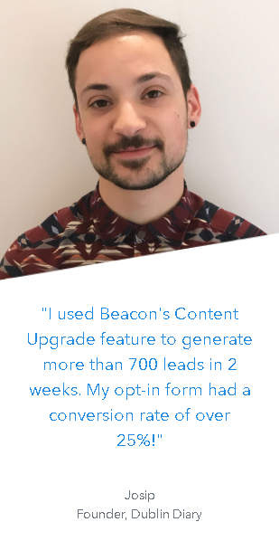 """I used Beacon's Content Upgrade feature to generate more than 700 leads in 2 weeks. My opt-in form had a conversion rate of over 25%!"" -Josip Founder, Dublin Diary"