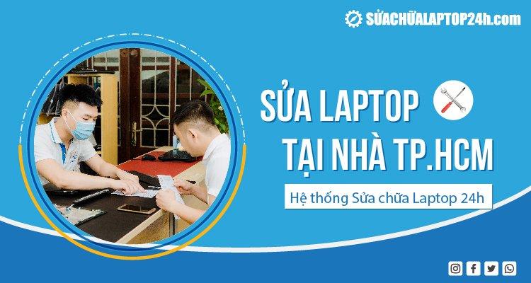 Sửa laptop tại nhà TPHCM - Hệ thống Sửa chữa Laptop 24h