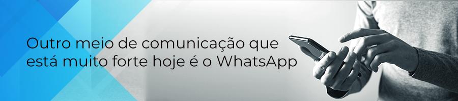 Outro meio de comunicaçao que está muito forte hoje é o WhatsApp