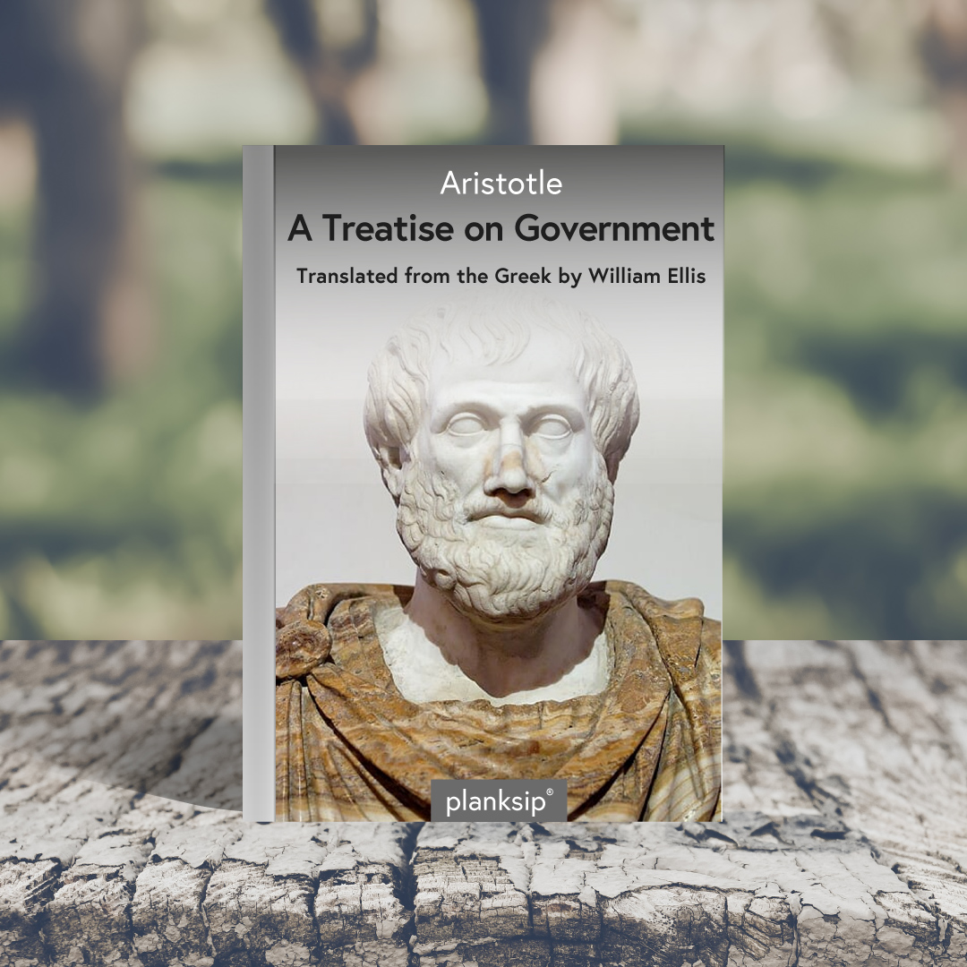 A Treatise on Government by Aristotle (384-322 B.C.). Published by planksip®