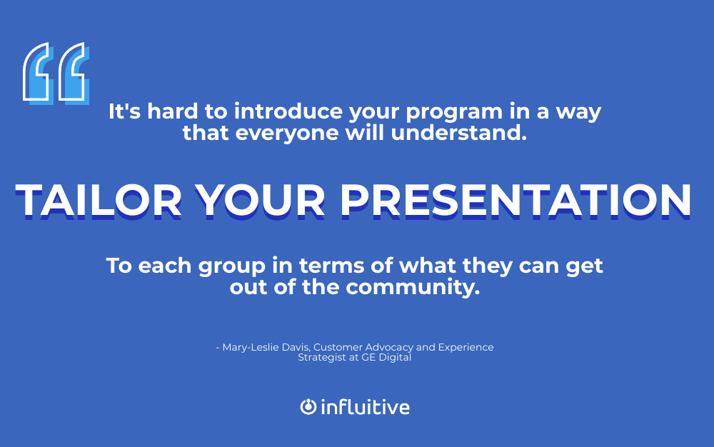 It's hard to introduce your program in a way that everyone will understand. Tailor your presentation to each group in terms of what they can get out of the community. (Mary-Leslie Davis)