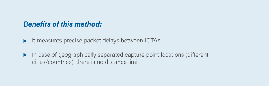 Benefits of this method: It measures precise packet delays between IOTAs In case of geographically separated capture point locations (different cities/countries) there is no distance limit.