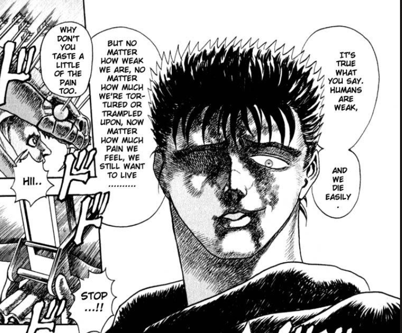 Guts - Berserk - It's true what you say. Humans are weak, and we die easily. But no matter how weak we are, no matter how much we're tortured or trampled upon, no matter how much pain we feel, we still want to live...