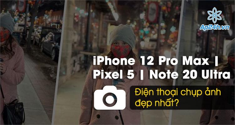 Điện thoại chụp ảnh đẹp nhất: iPhone 12 Pro Max, Pixel 5 hay Galaxy Note 20 Ultra?