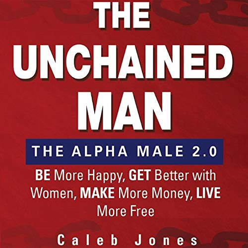 The Unchained Man: The Alpha Male 2.0: Be More Happy, Make More Money, Get Better with Women, Live More Free (English Edition) di [Caleb Jones]