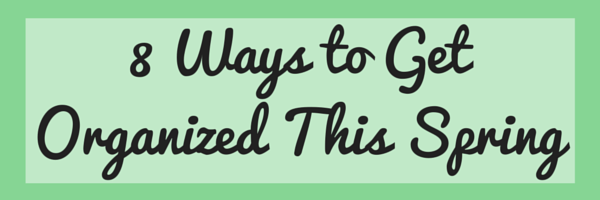 8 Ways to Get Organized This Spring.png