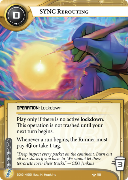 SYNC Rerouting  OPERATION: Lockdown  0 cost, 3 inf, 3 trash. Play only if there is no active lockdown. This operation is not trashed until the start of your next turn. Whenever a run begins, the Runner must pay 4[credit] or take 1 tag.