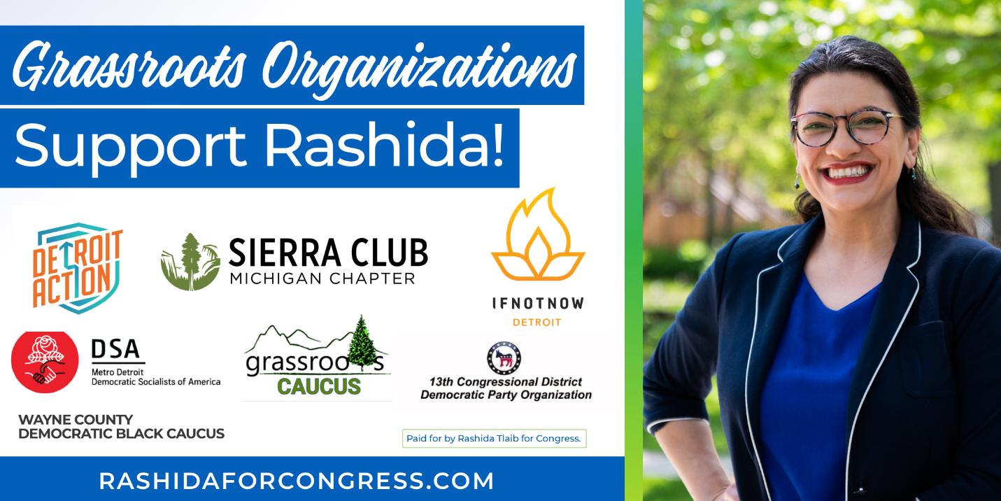 Grassroots organizations support Rashida! Endorsed by: Detroit Action, Sierra Club Michigan, IfNotNow Detroit, DSA Metro-Detroit, Wayne County Democratic Black Caucus, Grassroots Caucus, and 13th Congressional District Democratic Party Organization