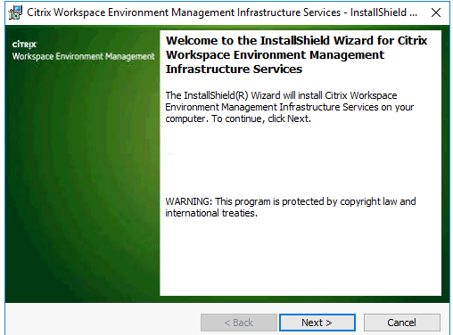 Machine generated alternative text: Citrix Workspace Environment Management Infrastructure Services - InstallShieId X  Welcome to the InstallShield Wizard for Citrix  Workspace Environment Management  Workspace  Infrastructure Services  The InstallShieId(R) Wizard will install Citrix Workspace  Environment Management Infrastructure Services on your  computer. To contnue, dick Next.  WARNING: This program is protected by copyright Ian and  internatonal treates.  Next >