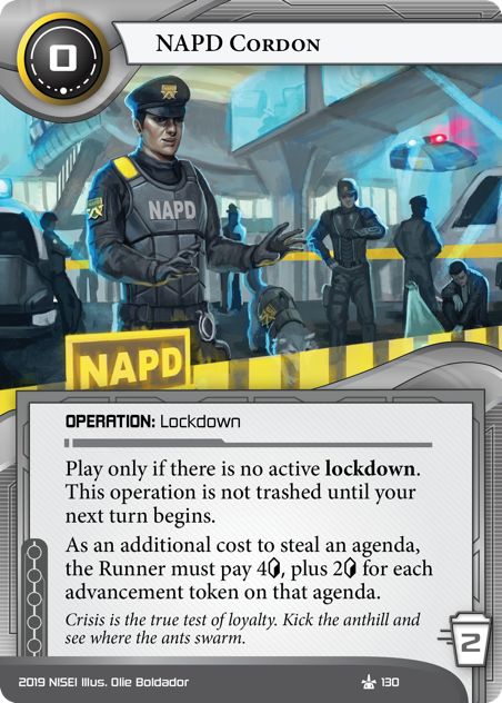NAPD Cordon  OPERATION: Lockdown 0 cost, 2 trash. Play only if there is no active lockdown. This operation is not trashed until your next turn begins. As an additional cost to steal an agenda, the Runner must pay 4[credit] plus 2[credit] for each advancement token on that agenda. Crisis is the true test of loyalty. Kick the anthill and see where the ants swarm. Illus. Olie Boldador