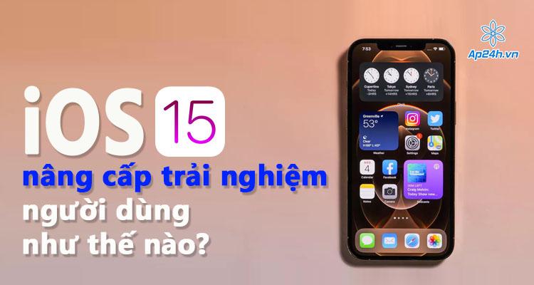 Hệ điều hành iOS 15 liệu có như mong đợi?