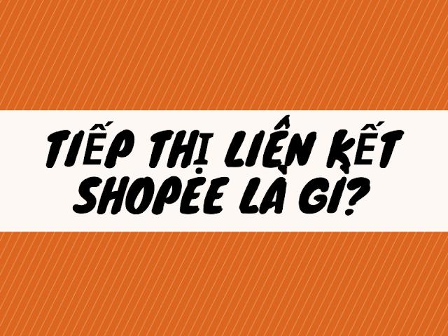 tiếp thị liên kết shopee là gì?
