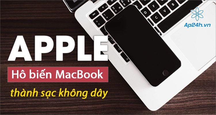 Apple đã ấp ủ dự định biến MacBook thành sạc không dây từ lâu