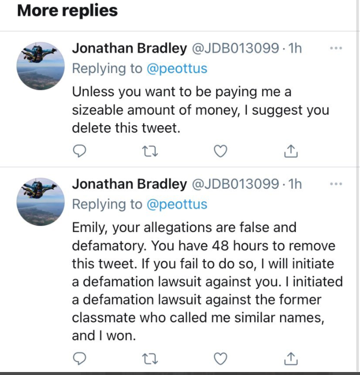 "A series of texts from Jonathan Bradley directed at a classmate. The first reads, ""Unless you want to be paying me a sizeable amount of money, I suggest you delete this tweet."" The second reads, ""Emily, your allegations are false and defamatory. You have 48 hours to remove this tweet. If you fail to do so, I will initiate a defamation lawsuit against you. I initiated a defamation lawsuit against the former classmate who called me similar names, and I won."""