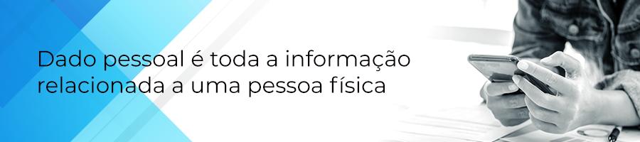 Dado pessoal é toda a informação relacionada a uma pessoa física