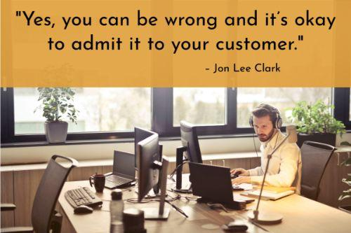 """""""There are some issues you'll need to address at a later time because you'll need to decide where you or the customer got it wrong. Yes, you can be wrong and it's okay to admit it to your customer. If you have a promise to call back at a certain time or send a reply, try to fulfill your promise. Give them an outline of all the steps you'll take to resolve the issue. It's okay to take time to get things back to normal because it's not necessarily about how fast the problem is solved, but the importance of preventing the problem from repeating itself in the future."""" – 10 Ways to Handle Difficult Customers (and Personal Relationships), Jon Lee Clark"""