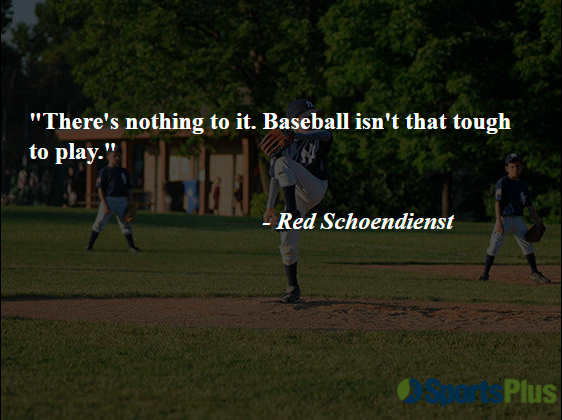 """""""There's nothing to it. Baseball isn't that tough to play."""" - Red Schoendienst"""