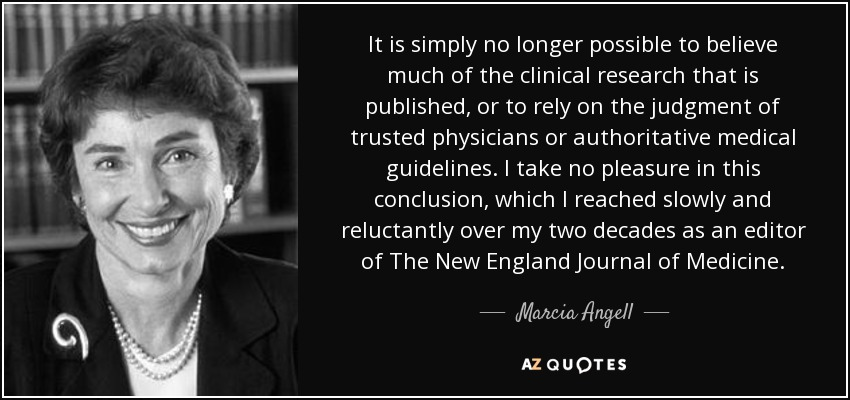 It is simply no longer possible to believe much of the clinical research that is published, or to rely on the judgment of trusted physicians or authoritative medical guidelines. I take no pleasure in this conclusion, which I reached slowly and reluctantly over my two decades as an editor of The New England Journal of Medicine. - Marcia Angell