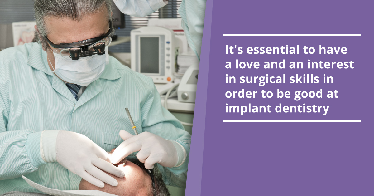 It's essential to have a love and an interest in surgical skills in order to be good at implant dentistry_a).jpg