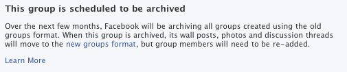 This group is scheduled to be archived Over the next few months, Facebook will be archiving all groups created using the old groups format. When this group is archived, its wall posts, photos and discussion threads will move to the new groups format, but group members will need to be re-added. Learn More