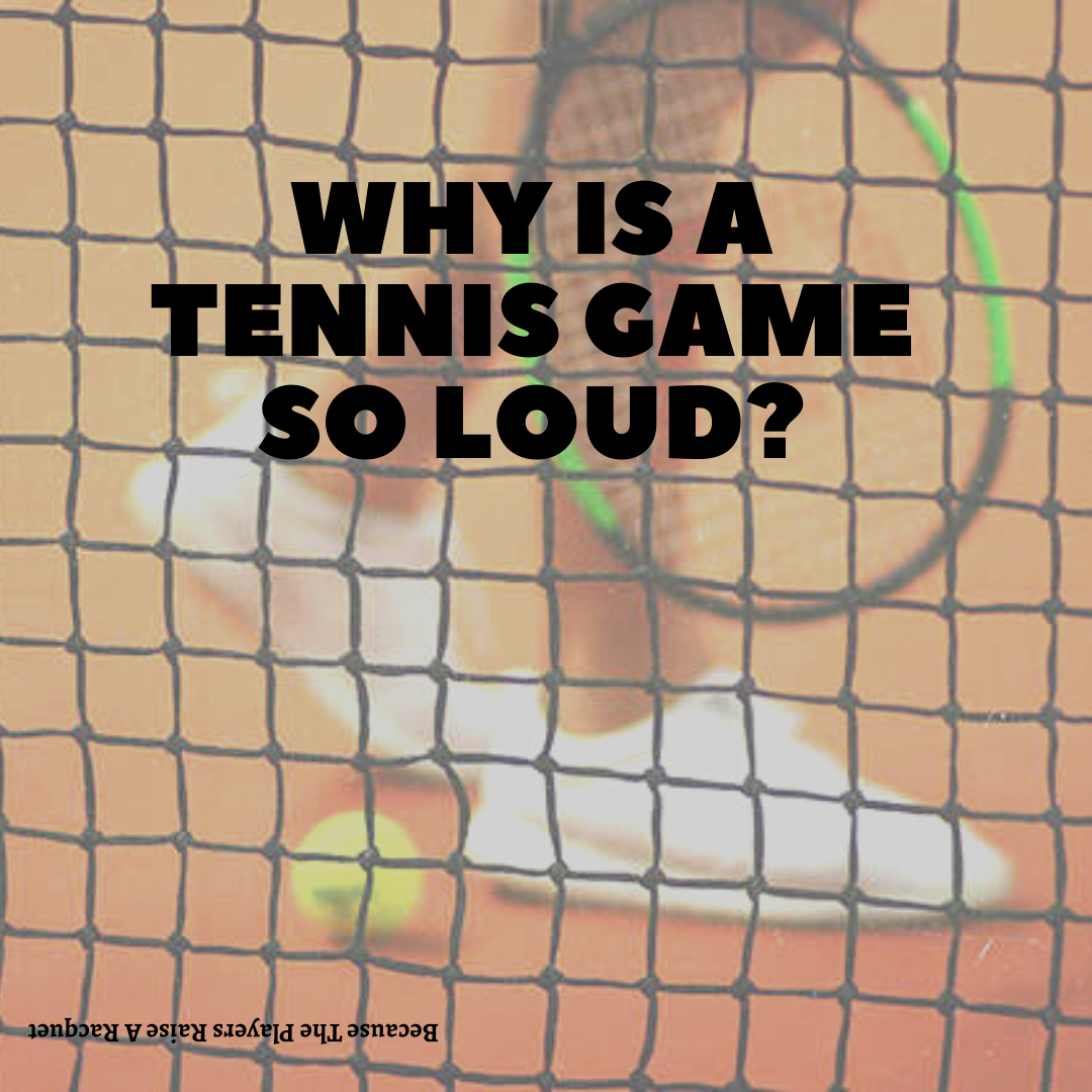 Why is a tennis game so loud?