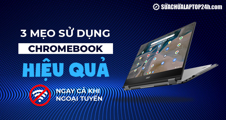 Mẹo sử dụng Chromebook khi ngoại tuyến