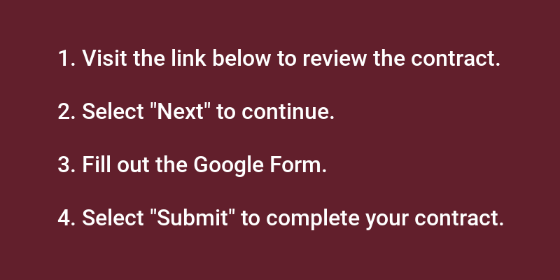 """1. Visit the link below to review the contract. 2. Select """"Next"""" to continue. 3. Fill out the Google Form. 4. Select """"Submit"""" to complete your contract."""