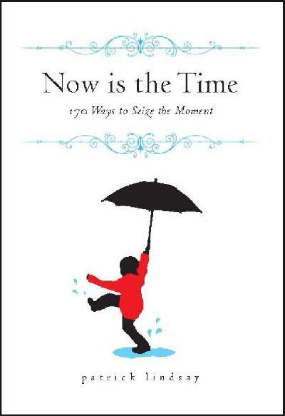 Now is the Time: 170 Ways to Seize the Moment — Patrick Lindsay