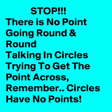 STOP!!! There is No Point Going Round & Round Talking In Circles Trying To  Get The Point Across, Remember.. Circles Have No Points! - Post by  KingsDaughter on Boldomatic