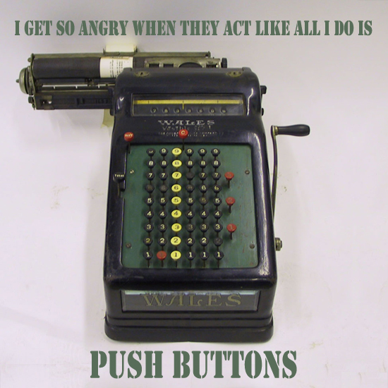 Secret 23 - Image: an old adding machine or cash register. Text: I get so angry when they act like all I do is push buttons. Font: army stencil.