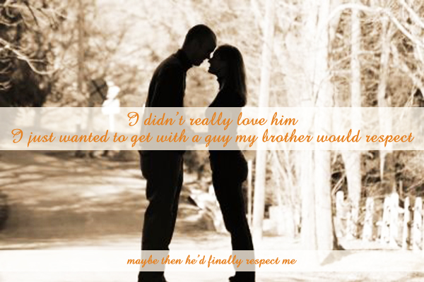 Secret 44 - Image: two people standing face-to-face, silhouetted against a street. Text: I didn't really love him. I just wanted to get with a guy my brother would respect. (smaller) Maybe then he'd finally respect me. Font: Calligraphic.