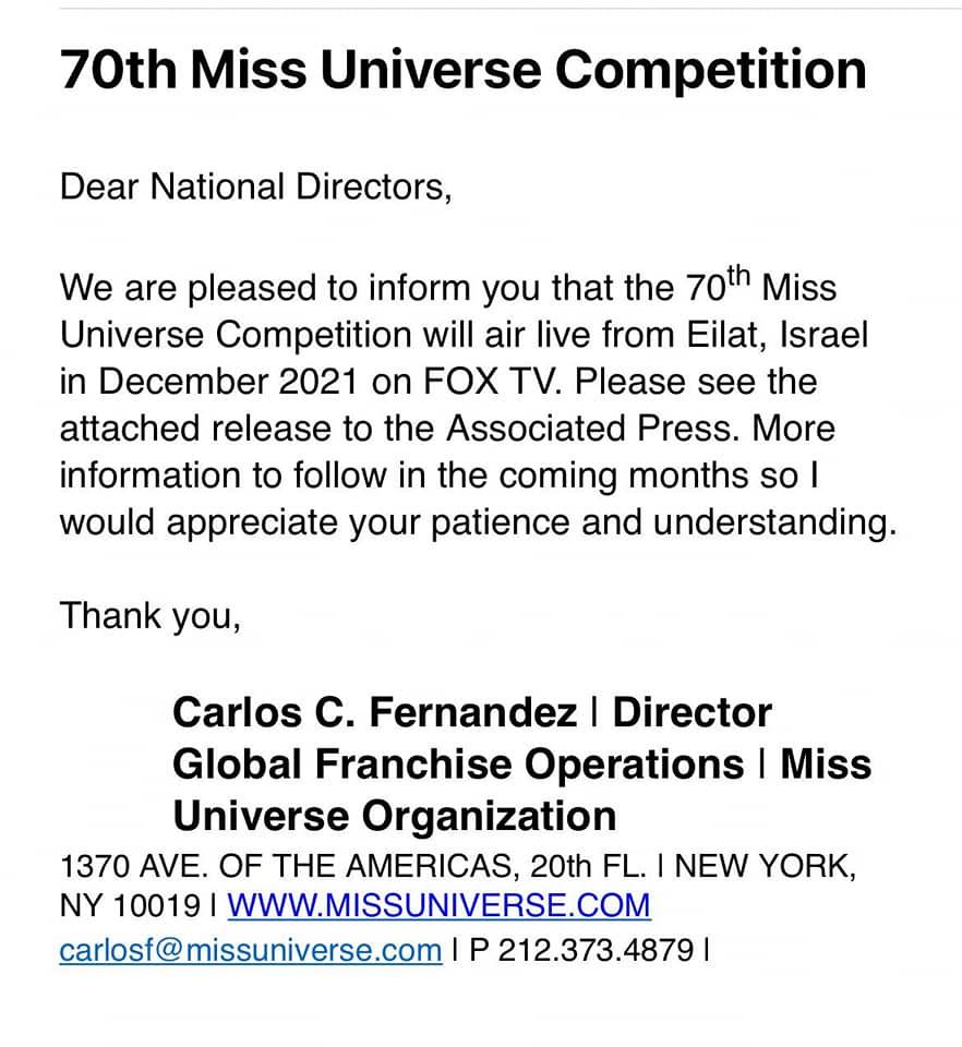 Có thể là hình ảnh về văn bản cho biết '70th Miss Universe Competition Dear National Directors, We are pleased to inform you that the 70th Miss Universe Competition will air live from Eilat, Israel in December 2021 on FOX TV. Please see the attached release to the Associated Press. More information to follow in the coming months so I would appreciate your patience and understanding. Thank you, Carlos c. Fernandez Director Global Franchise Operations Miss Universe Organization 1370 AVE. OF THE AMERICAS, 20th FL. NEW YORK, NY 10019 WWW.MISSUNIVERSE.COM carlosf@ missuniverse.com P 212.373.4879'