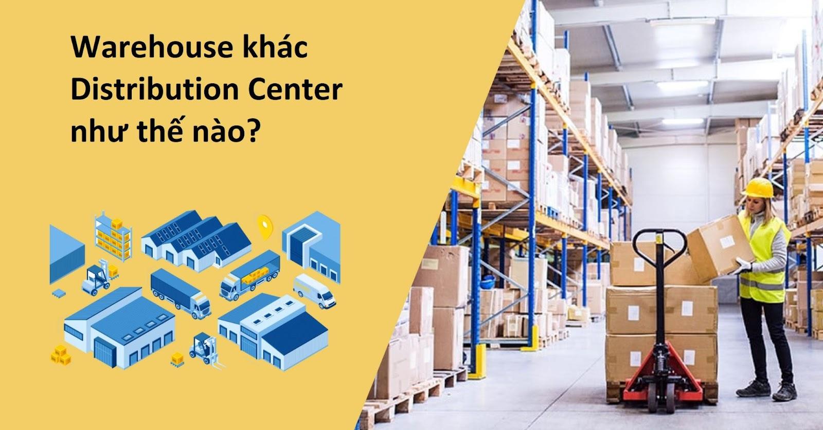 Phân biệt điểm khác nhau của Warehouse với Distribution Center