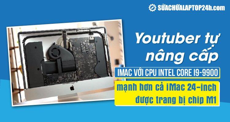 """Youtuber tự nâng cấp iMac """"cũ"""" mạnh hơn iMac mới"""