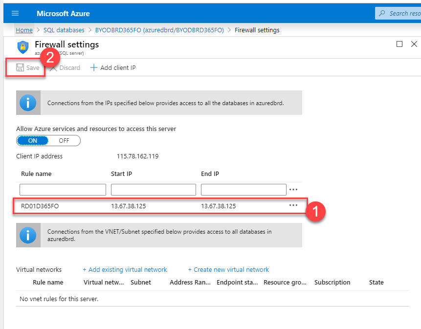 Microsoft Azure  Hame > SQL databases > 8YODBRD365FO (azuredbrd/BYOD8RD365F0) > Firewall settings  p Search reso  x  a seve  all settings  Discard Add client IP  Connections from the IPS specified below provides access to all the databases in azuredbrd.  Allow Azure services and resources to access this server  OFF  Client address  Rule name  R001D365FO  115.78.162.119  start IP  13.67.38.125  End IP  13.67.38.125  Connections from the VNET/Subnet specified below provides access to databases in  azuredbrd.  Virtual networks  Rule name  + Add existing virtual network  Virtual netw... Subnet  + Create new virtual network  Address Ran... Endpoint sta... Resource gro...  Subscription  No vnet rules for this server.