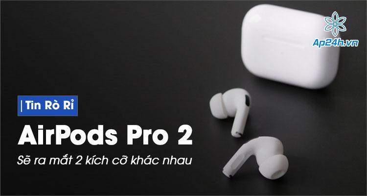 Tiết lộ hình ảnh AirPods Pro 2 có 2 kích cỡ