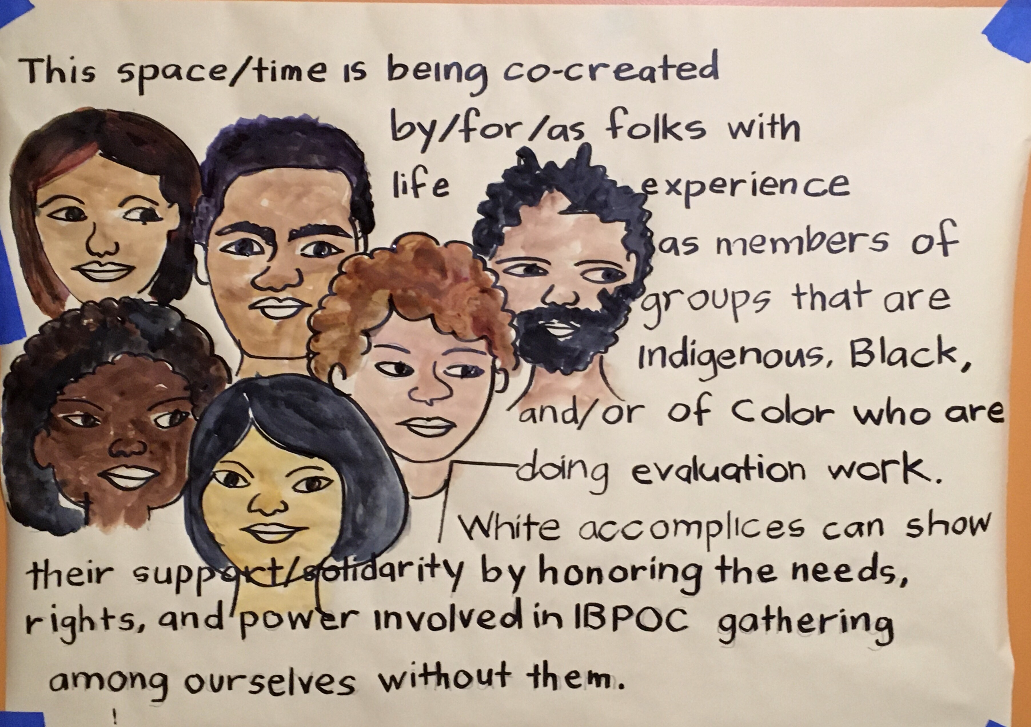 """Description of image: The faces of 6 people of varying genders and hair colors and skin colors, with the words, """"This space/time is being co-created by/for/as folks with life experience as members of groups that are Indigenous, Black, and/or Of Color who are doing evaluation work. White accomplices can show their support/solidarity by honoring the needs, rights, and power involved in IBPOC gathering among ourselves, without them. There may be future opportunities for white accomplices to engage with us in these conversations."""" Beautifully rendered by Anne Gomez of Picture This Graphic Recording & Facilitation."""