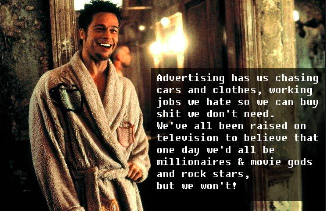 Tyler Durden from Fight Club tells us that advertising has us chasing shit we don't need.