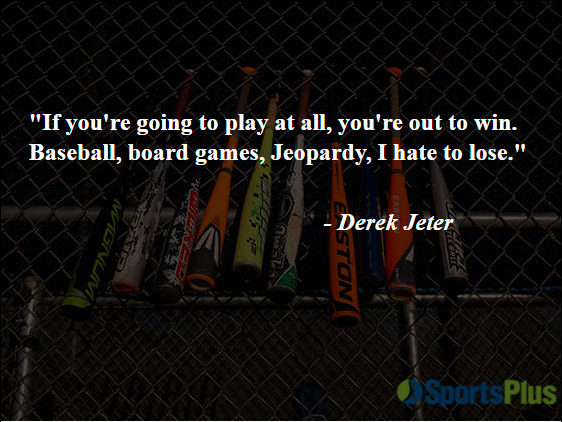 """""""If you're going to play at all, you're out to win. Baseball, board games, Jeopardy, I hate to lose."""" - Derek Jeter"""