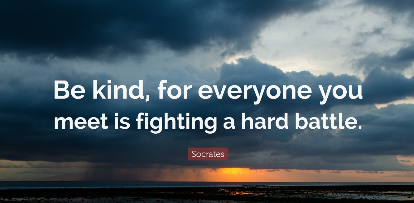 25847-Socrates-Quote-Be-kind-for-everyone-you-meet-is-fighting-a-hard.jpg